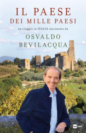 Il paese dei mille paesi. Un viaggio in Italia raccontato da Osvaldo Bevilacqua - Osvaldo Bevilacqua |