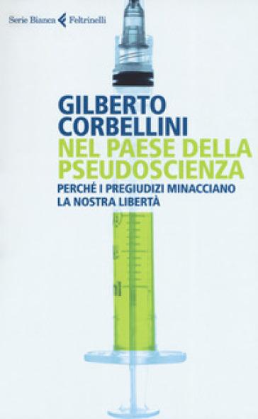 Nel paese della pseudoscienza. Perché i pregiudizi minacciano la nostra libertà - Gilberto Corbellini |