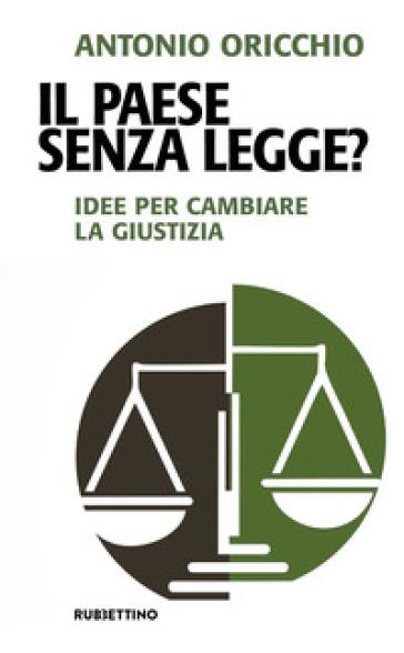 Il paese senza legge? Idee per cambiare la giustizia - Antonio Oricchio   Rochesterscifianimecon.com