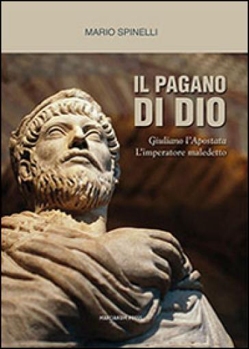 Il pagano di Dio. Giuliano l'Apostata, l'imperatore maledetto - Mario Spinelli |