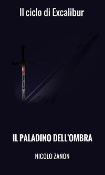 Il paladino dell'ombra. Il ciclo di Excalibur - Nicolò Zanon | Ericsfund.org