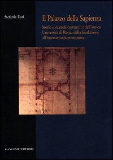 Il palazzo della Sapienza. Storie e vicende costruttive dell'antica Università di Roma dalla fondazione all'intervento borrominiano - Stefania Tuzi |
