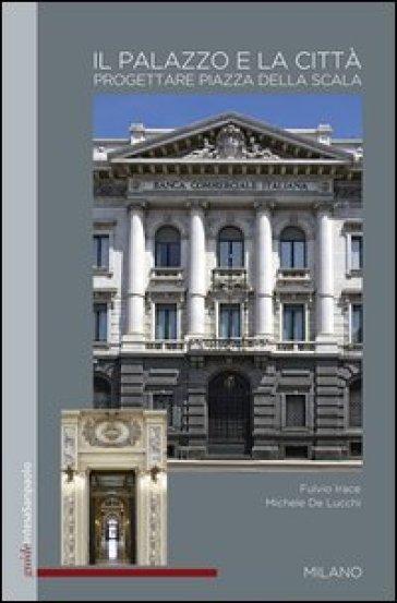 Il palazzo e la città. Progettare Piazza della Scala - Fulvio Irace  