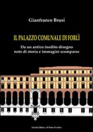 Il palazzo comunale di Forlì. Da un antico inedito disegno note di storia e immagini scomparse - Gianfranco Brusi |