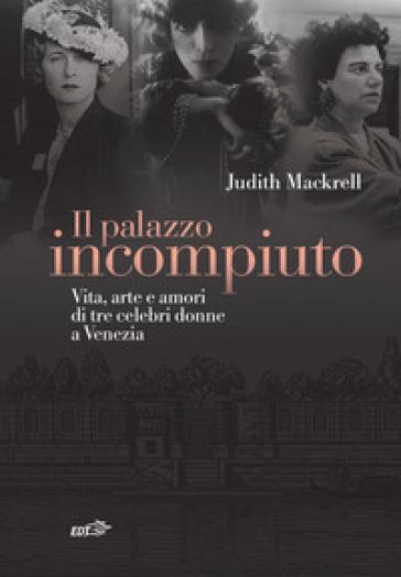 Il palazzo incompiuto. Vita, arte e amori di tre celebri donne a Venezia - Judith Mackrell |