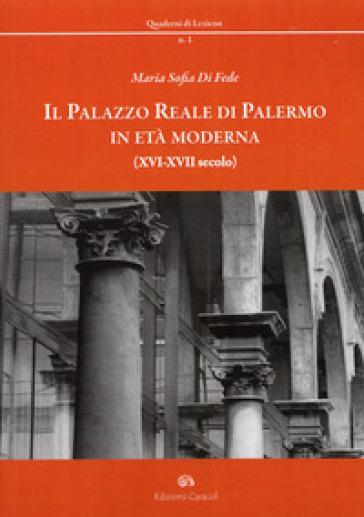 Il palazzo reale di Palermo in età moderna (XVI-XVII secolo) - M. Sofia Di Fede |
