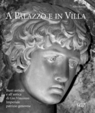A palazzo e in villa. Busti antichi e all'antica di Gio.Vincenzo Imperiale patrizio genovese - Alba Bettini |