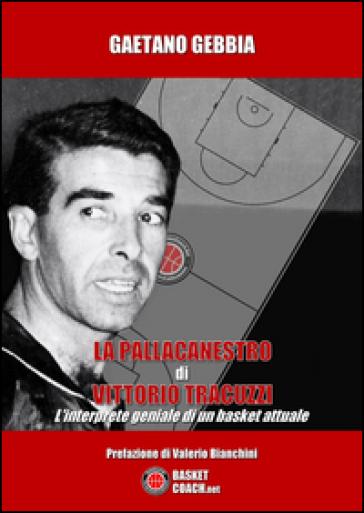 La pallacanestro di Vittorio Tracuzzi. L'interprete geniale di un basket attuale - Gaetano Gebbia |