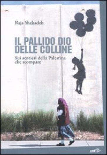 Il pallido dio delle colline. Sui sentieri della Palestina che scompare - Raja Shehadeh | Rochesterscifianimecon.com