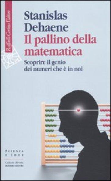 Il pallino della matematica. Scoprire il genio dei numeri che è in noi - Stanislas Dehaene |