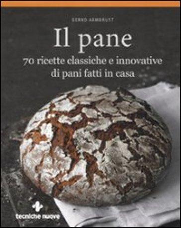 Il pane. 70 ricette classiche e innovative di pani fatti in casa - Bernd Armbrust   Rochesterscifianimecon.com