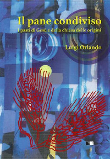 Il pane condiviso. I pasti di Gesù e della Chiesa delle origini - Luigi Orlando | Kritjur.org
