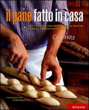 Il pane fatto in casa. Tutti i segreti per realizzare al meglio il pane e i prodotti da forno - Ciril Hitz |