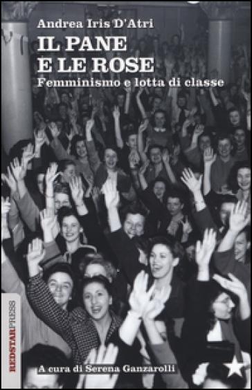 Il pane e le rose. Femminismo e lotta di classe - Andrea I. D'Atri |