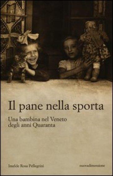 Il pane nella sporta. Una bambina nel Veneto degli anni Quaranta - Imelde R. Pellegrini | Rochesterscifianimecon.com