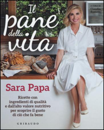 Il pane della vita. Ricette con ingredienti di qualità e dall'alto valore nutritivo per scoprire il gusto di ciò che fa bene - Sara Papa |