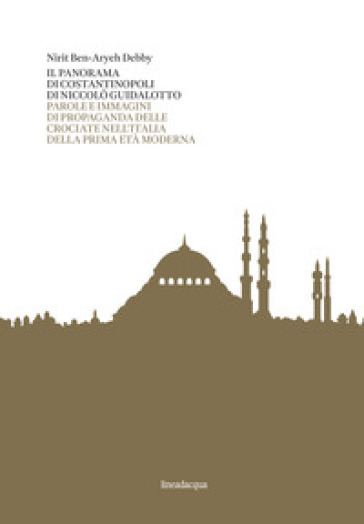 Il panorama di Costantinopoli di Niccolò Guidalotto. Parole e immagini di propaganda delle crociate nell'Italia della prima età moderna - Nirit Ben-Aryeh Debby | Kritjur.org