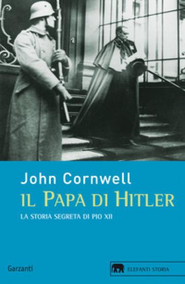 Il papa di Hitler. La storia segreta di Pio XII - John Cornwell |