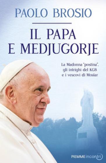 Il papa e Medjugorje. La Madonna «postina», gli intrighi del KGB e i vescovi di Mostar - Paolo Brosio | Rochesterscifianimecon.com