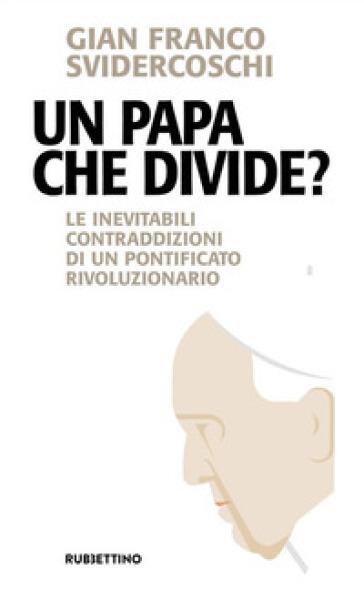 Un papa che divide? Le inevitabili contraddizioni di un pontificato rivoluzionario - Gian Franco Svidercoschi  