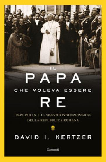 Il papa che voleva essere re. 1849: Pio IX e il sogno rivoluzionario della Repubblica romana - David I. Kertzer | Jonathanterrington.com