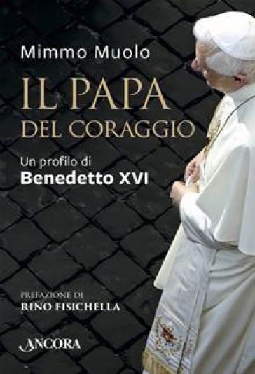 Il papa del coraggio. Un profilo di Benedetto XVI - Mimmo Muolo | Kritjur.org