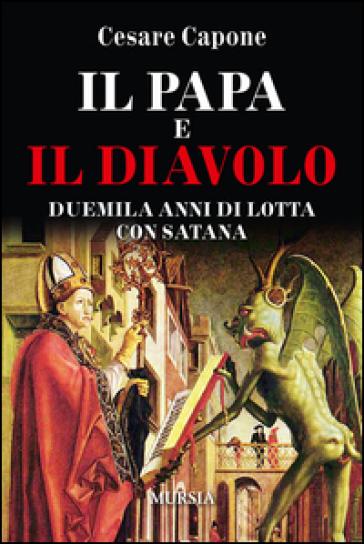 Il papa e il diavolo. Duemila anni di lotta con Satana - Cesare Capone |