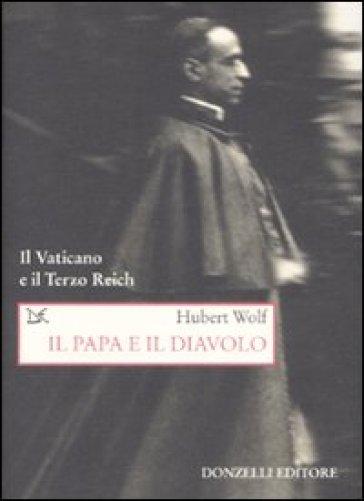 Il papa e il diavolo. Il Vaticano e il Terzo Reich - Hubert Wolf |