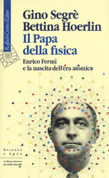 Il papa della fisica. Enrico Fermi e la nascita dell'era atomica - Gino Segrè pdf epub