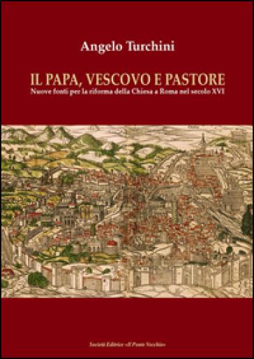 Il papa, vescovo e pastore. Nuove fonti per la riforma della Chiesa a Roma nel secolo XVI - Angelo Turchini  