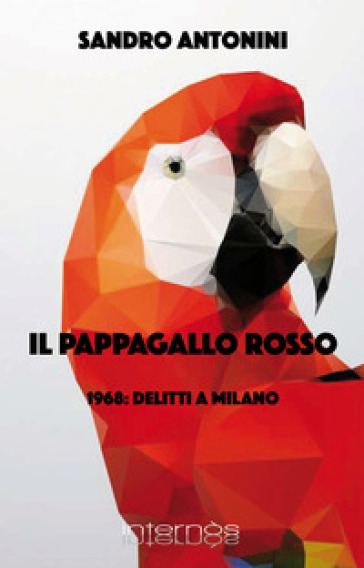 Il pappagallo rosso. 1968: delitti a Milano - Sandro Antonini |