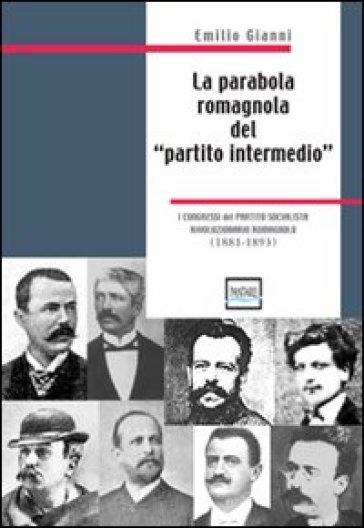 La parabola romagnola del «partito intermedio». I congressi del partito socialista rivoluzionario romagnolo. 1881-1893 - Emilio Gianni |