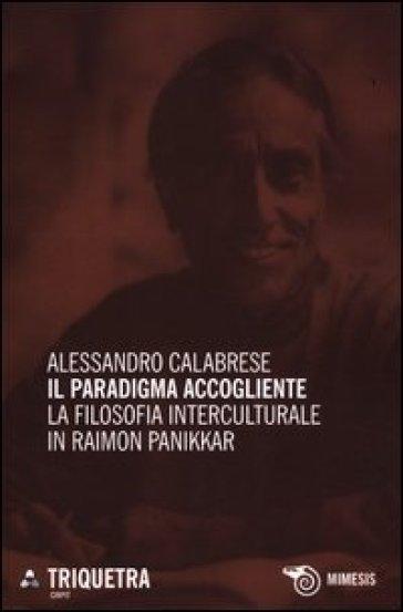 Il paradigma accogliente. La filosofia interculturale in Raimon Panikkar - Alessandro Calabrese |