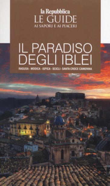 Il paradiso degli Iblei. Ragusa, Modica, Ispica, Scicli, Santa Croce Camerina. Le guide ai sapori e ai piaceri