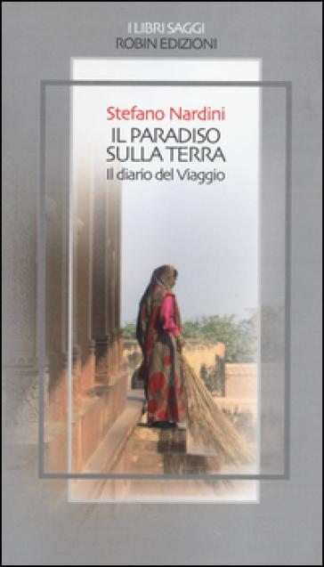 Il paradiso sulla terra. Il diario del viaggio - Stefano Nardini |