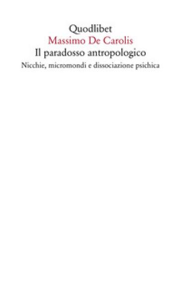 Il paradosso antropologico. Nicchie, micromondi e dissociazione psichica - Massimo De Carolis |
