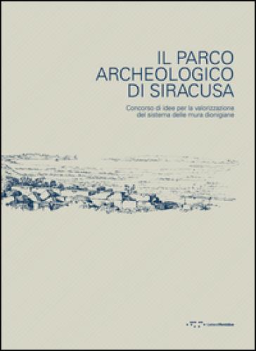 Il parco archeologico di Siracusa. Concorso di idee per la valorizzazione del sistema delle mura dionigiane