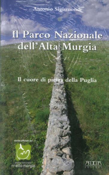 Il parco nazionale dell'alta Murgia. Il cuore di pietra della Puglia - Antonio Sigismondi | Rochesterscifianimecon.com