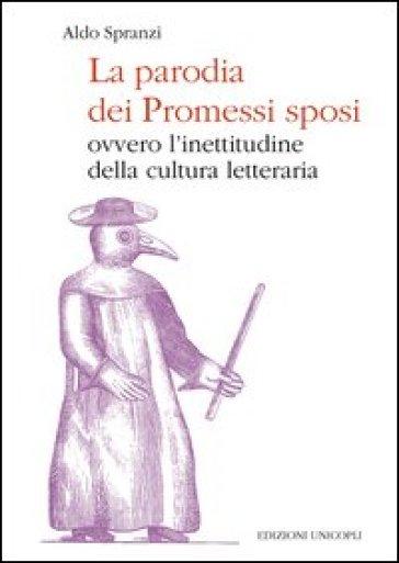 La parodia dei «Promessi sposi». Ovvero l'inettitudine della cultura letteraria - Aldo Spranzi | Rochesterscifianimecon.com
