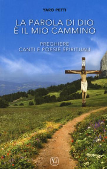 La parola di Dio è il mio cammino. Preghiere, canti e poesie spirituali - Yaro Petti |