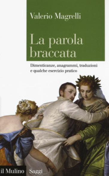 La parola braccata. Dimenticanze, anagrammi, traduzioni e qualche esercizio pratico - Valerio Magrelli  