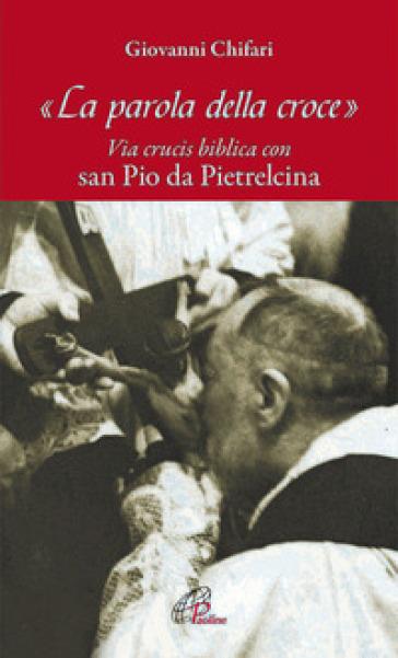 La parola della croce. Via crucis biblica con San Pio da Pietrelcina - Giovanni Chifari | Rochesterscifianimecon.com