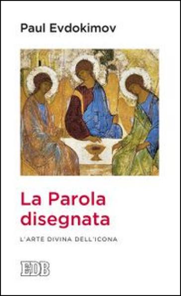 La parola disegnata. L'arte divina dell'icona - Paul Evdokimov |