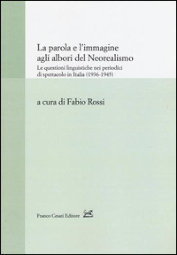 La parola e l'immagine agli albori del neorealismo. Le questioni linguistiche nei periodici di spettacolo in Italia (1936-1945) - F. Rossi pdf epub