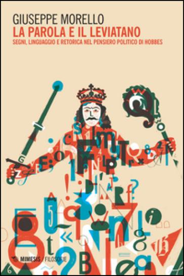 La parola e il leviatano. Segni, linguaggio e retorica nel pensiero politico di Hobbes - Giuseppe Morello |