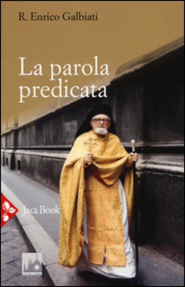 La parola predicata. Omelie da archimandrita e interventi vari - Enrico Galbiati |