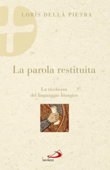 La parola restituita. La ricchezza del linguaggio liturgico - Loris Della Pietra |