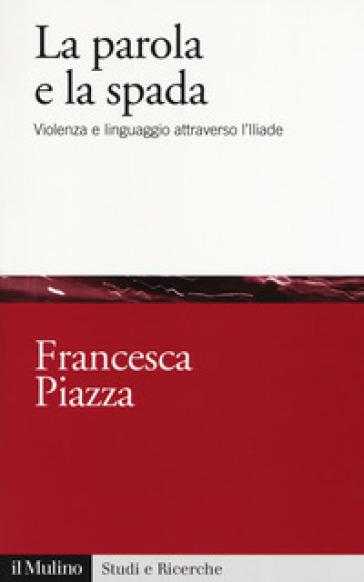 La parola e la spada. Violenza e linguaggio attraverso l'Iliade - Francesca Piazza | Jonathanterrington.com