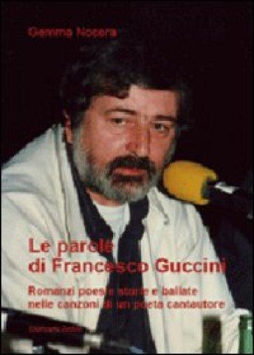 Le parole di Francesco Guccini. Romanzi poesie storie e ballate nelle canzoni di un poeta cantautore - Gemma Nocera |