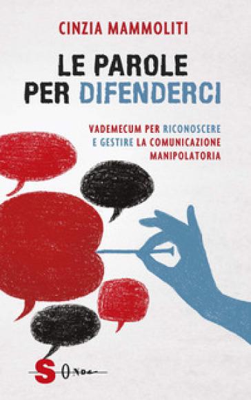 Le parole per difenderci. Vademecum per riconoscere e gestire la comunicazione manipolatoria - Cinzia Mammoliti |